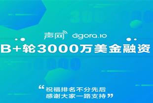 声网Agora宣布去年完成3000万美金B+轮融资